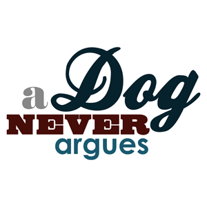 A Dog Never Argues